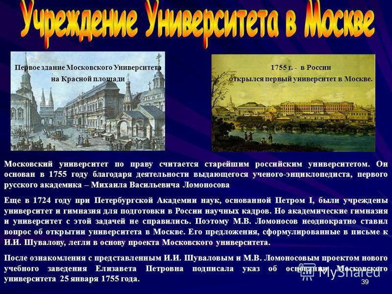 39 Московский университет по праву считается старейшим российским университетом. Он основан в 1755 году благодаря деятельности выдающегося ученого-энциклопедиста, первого русского академика – Михаила Васильевича Ломоносова Еще в 1724 году при Петербу