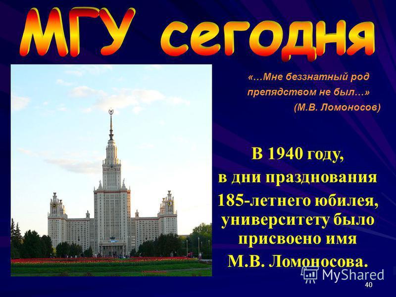 40 В 1940 году, в дни празднования 185-летнего юбилея, университету было присвоено имя М.В. Ломоносова. «…Мне беззнатный род препядством не был…» (М.В. Ломоносов)