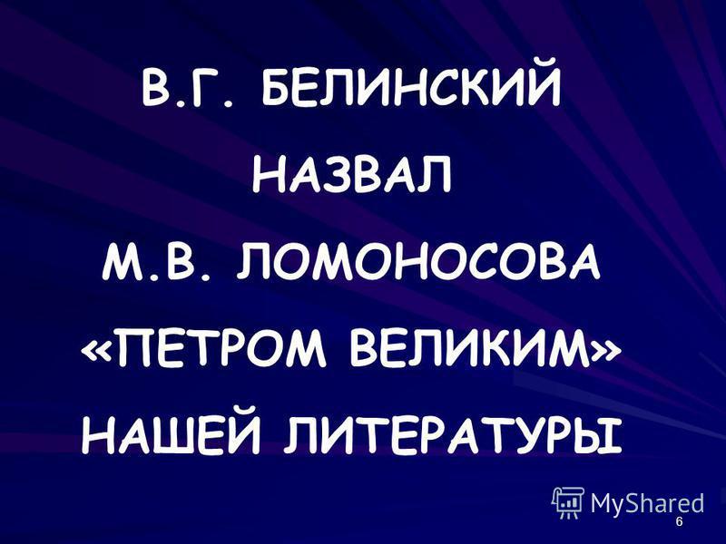 6 В.Г. БЕЛИНСКИЙ НАЗВАЛ М.В. ЛОМОНОСОВА «ПЕТРОМ ВЕЛИКИМ» НАШЕЙ ЛИТЕРАТУРЫ