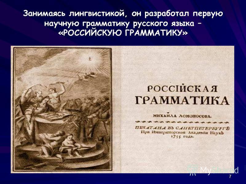 7 Занимаясь лингвистикой, он разработал первую научную грамматику русского языка – «РОССИЙСКУЮ ГРАММАТИКУ»