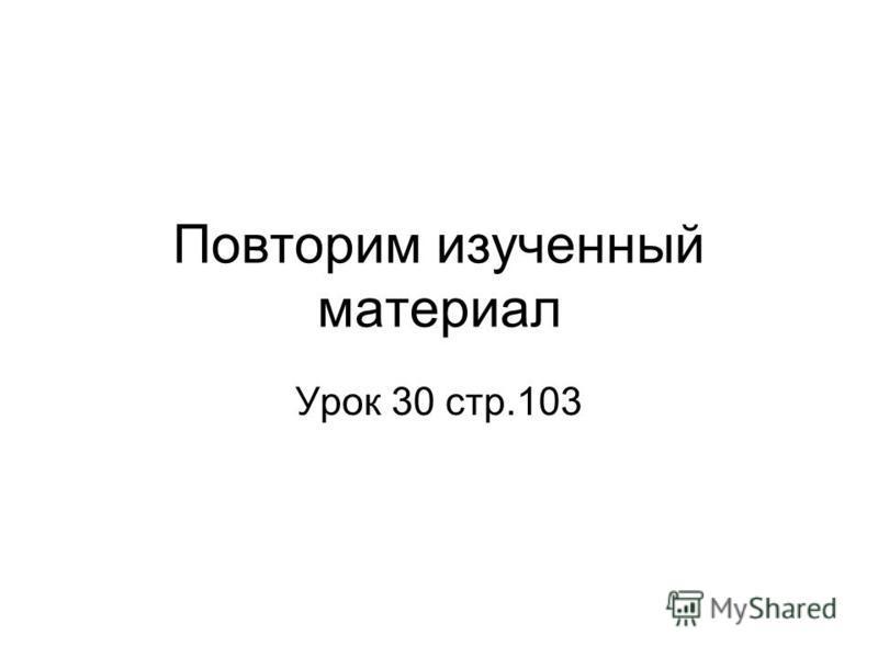Повторим изученный материал Урок 30 стр.103