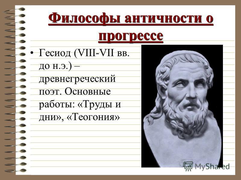 Философы античности о прогрессе Гесиод (VIII-VII вв. до н.э.) – древнегреческий поэт. Основные работы: «Труды и дни», «Теогония»