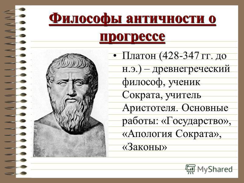 Философы античности о прогрессе Платон (428-347 гг. до н.э.) – древнегреческий философ, ученик Сократа, учитель Аристотеля. Основные работы: «Государство», «Апология Сократа», «Законы»