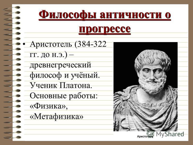Философы античности о прогрессе Аристотель (384-322 гг. до н.э.) – древнегреческий философ и учёный. Ученик Платона. Основные работы: «Физика», «Метафизика»