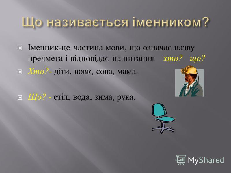 Іменник - це частина мови, що означає назву предмета і відповідає на питання хто ? що ? Хто ?- діти, вовк, сова, мама. Що ? - стіл, вода, зима, рука.