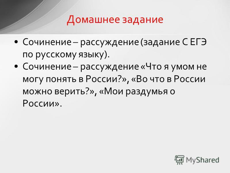 Сочинение – рассуждение (задание С ЕГЭ по русскому языку). Сочинение – рассуждение «Что я умом не могу понять в России?», «Во что в России можно верить?», «Мои раздумья о России». Домашнее задание