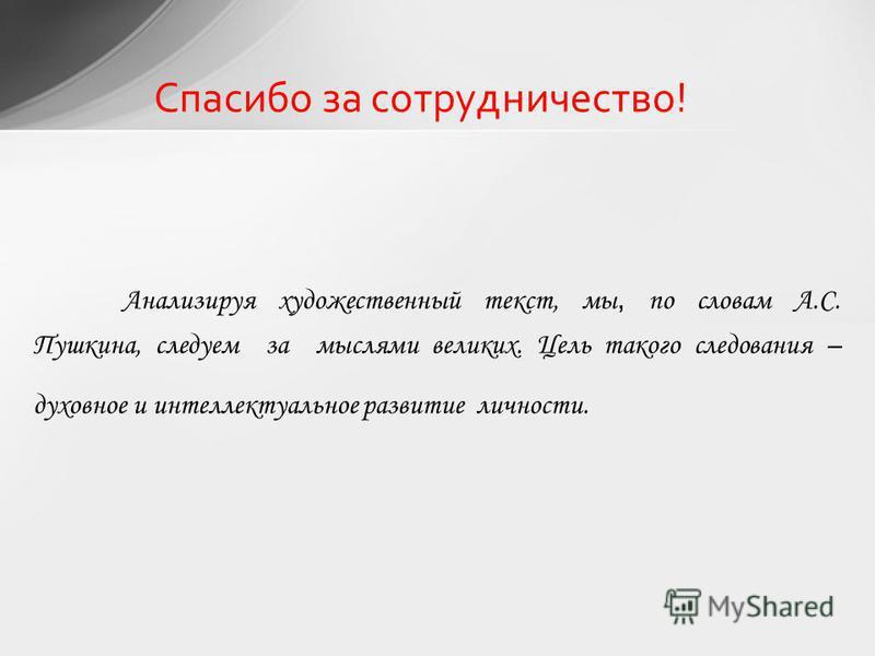 Спасибо за сотрудничество! Анализируя художественный текст, мы, по словам А.С. Пушкина, следуем за мыслями великих. Цель такого следования – духовное и интеллектуальное развитие личности.
