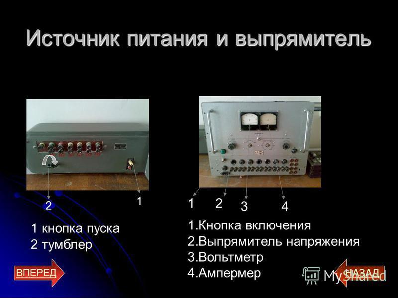 Источник питания и выпрямитель ВПЕРЕД НАЗАД 2 1 1 кнопка пуска 2 тумблер 1. Кнопка включения 2. Выпрямитель напряжения 3. Вольтметр 4. Ампермер 12 34