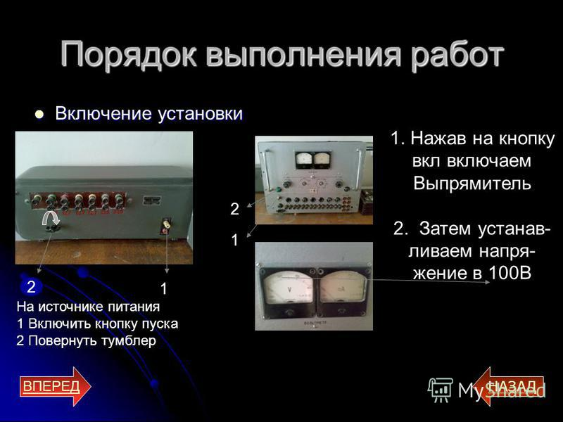 Порядок выполнения работ Включение установки Включение установки ВПЕРЕД НАЗАД 2 1 1. Нажав на кнопку вкл включаем Выпрямитель 2. Затем устанавливаем напряжение в 100В На источнике питания 1 Включить кнопку пуска 2 Повернуть тумблер 2 1