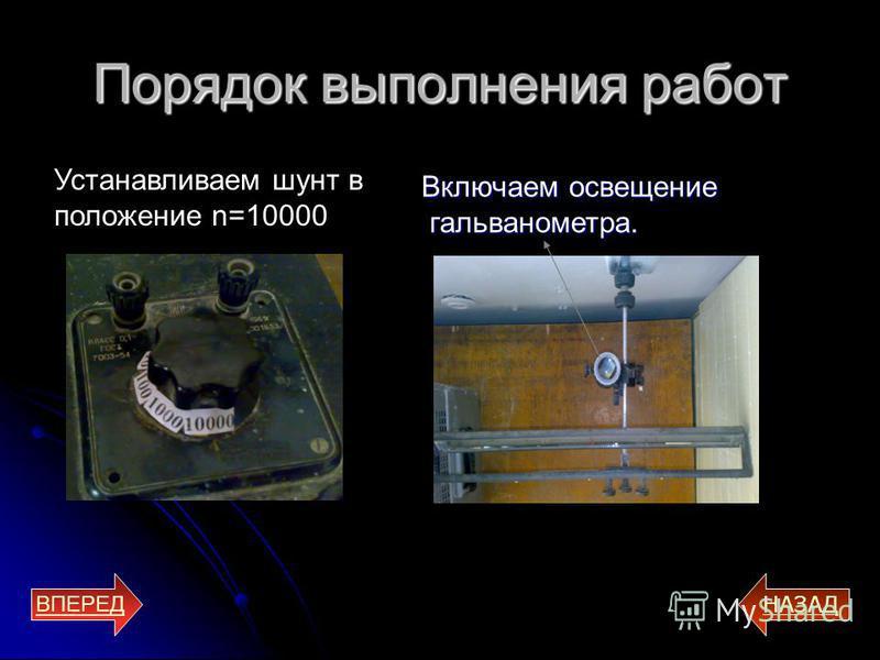 Порядок выполнения работ ВПЕРЕД НАЗАД Устанавливаем шунт в положение n=10000 Включаем освещение гальванометра. гальванометра.