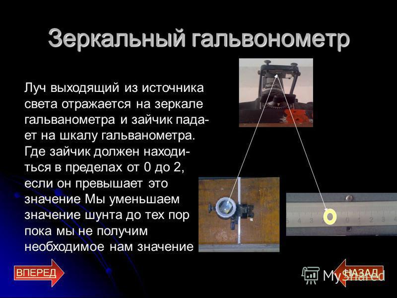 Зеркальный гальванометр ВПЕРЕД НАЗАД Луч выходящий из источника света отражается на зеркале гальванометра и зайчик падает на шкалу гальванометра. Где зайчик должен находиться в пределах от 0 до 2, если он превышает это значение Мы уменьшаем значение