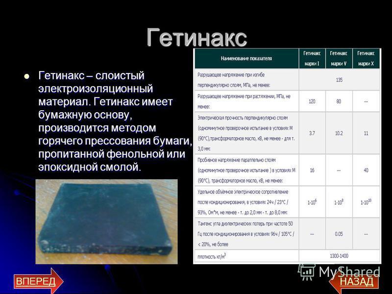 Гетинакс Гетинакс – слоистый электроизоляционный материал. Гетинакс имеет бумажную основу, производится методом горячего прессования бумаги, пропитанной фенольной или эпоксидной смолой. Гетинакс – слоистый электроизоляционный материал. Гетинакс имеет