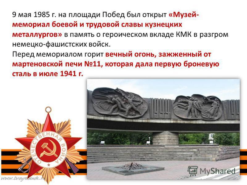 9 мая 1985 г. на площади Побед был открыт «Музей- мемориал боевой и трудовой славы кузнецких металлургов» в память о героическом вкладе КМК в разгром немецко-фашистских войск. Перед мемориалом горит вечный огонь, зажженный от мартеновской печи 11, ко