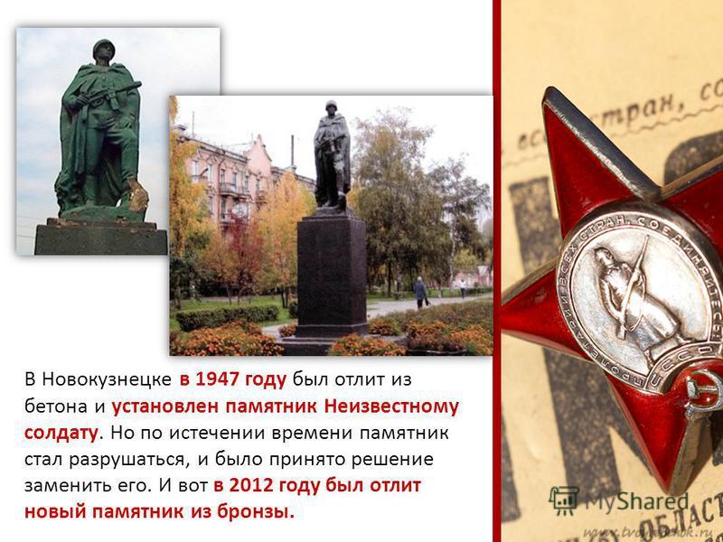 В Новокузнецке в 1947 году был отлит из бетона и установлен памятник Неизвестному солдату. Но по истечении времени памятник стал разрушаться, и было принято решение заменить его. И вот в 2012 году был отлит новый памятник из бронзы.