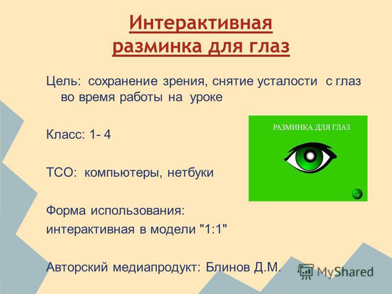 Интерактивная разминка для глаз Цель: сохранение зрения, снятие усталости с глаз во время работы на уроке Класс: 1- 4 ТСО: компьютеры, нетбуки Форма использования: интерактивная в модели 1:1 Авторский медиапродукт: Блинов Д.М.