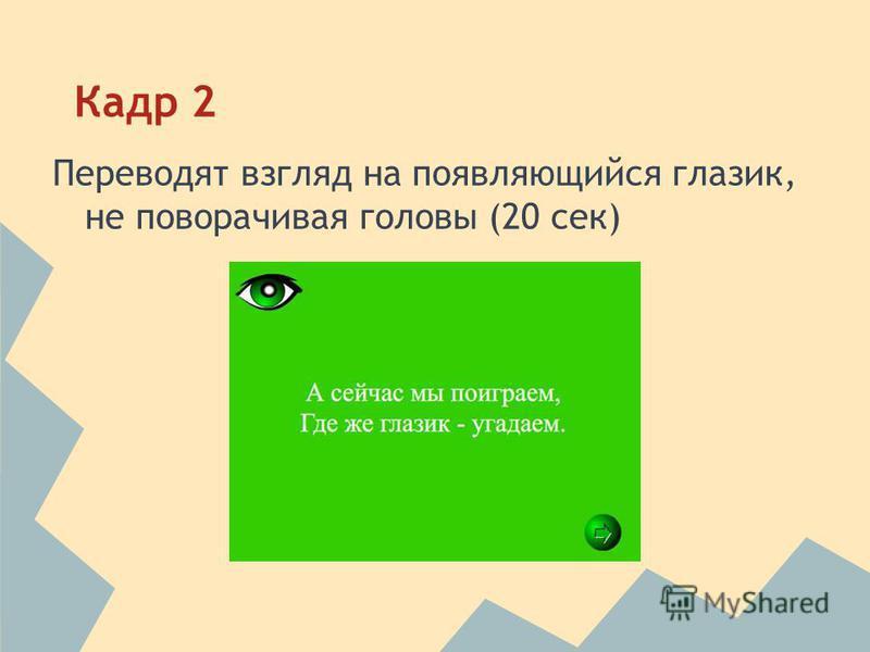 Кадр 2 Переводят взгляд на появляющийся глазик, не поворачивая головы (20 сек)