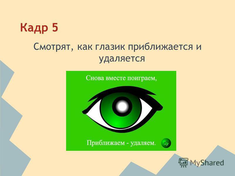 Кадр 5 Смотрят, как глазик приближается и удаляется