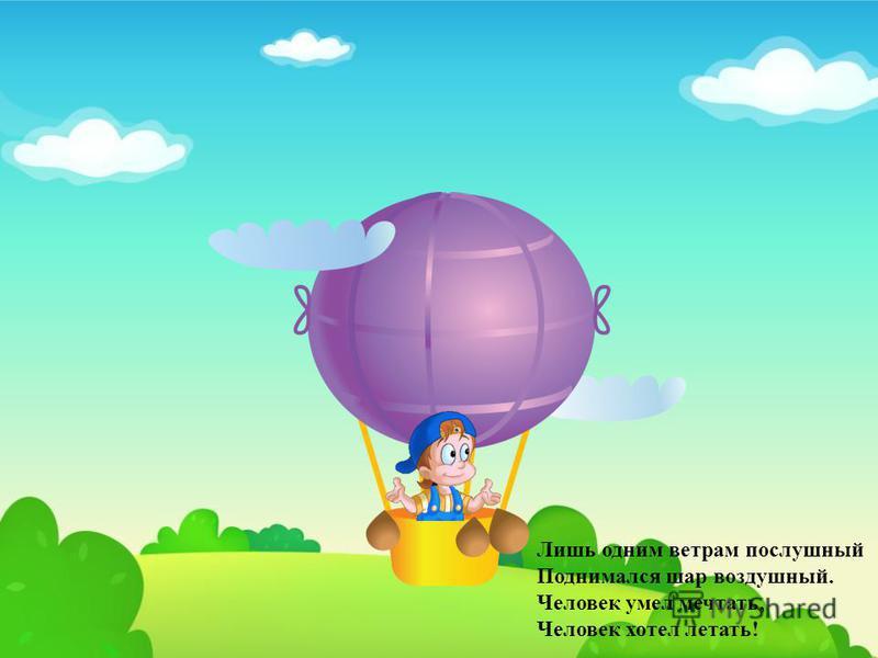 Лишь одним ветрам послушный Поднимался шар воздушный. Человек умел мечтать, Человек хотел летать!