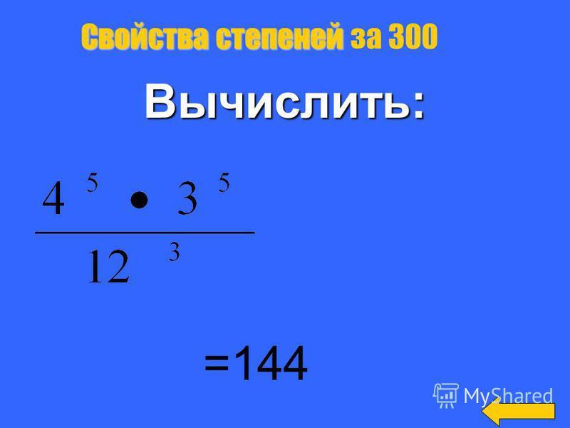 Свойства степеней Свойства степеней за 200 Вычислить: =12