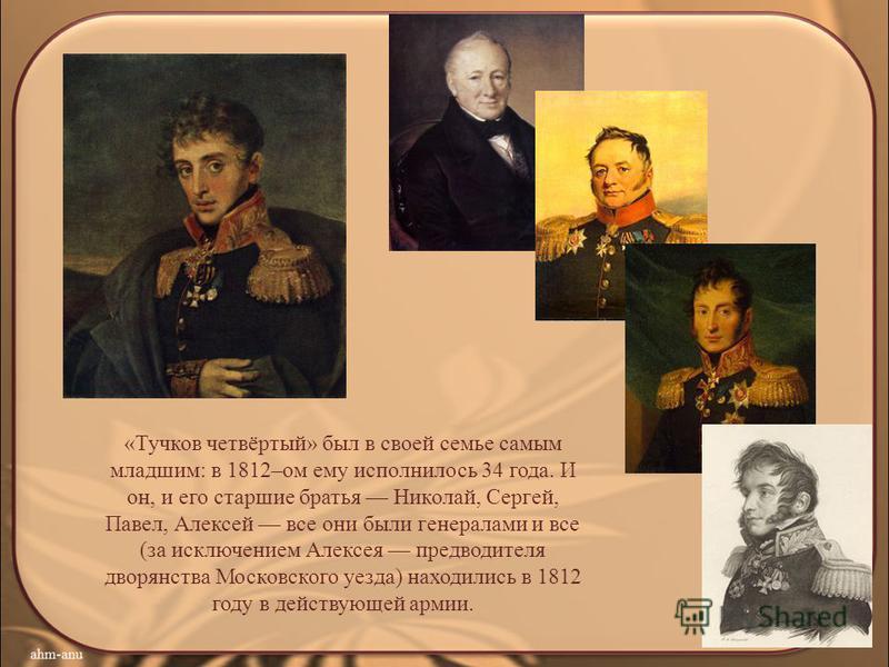 «Тучков четвёртый» был в своей семье самым младшим: в 1812–ом ему исполнилось 34 года. И он, и его старшие братья Николай, Сергей, Павел, Алексей все они были генералами и все (за исключением Алексея предводителя дворянства Московского уезда) находил