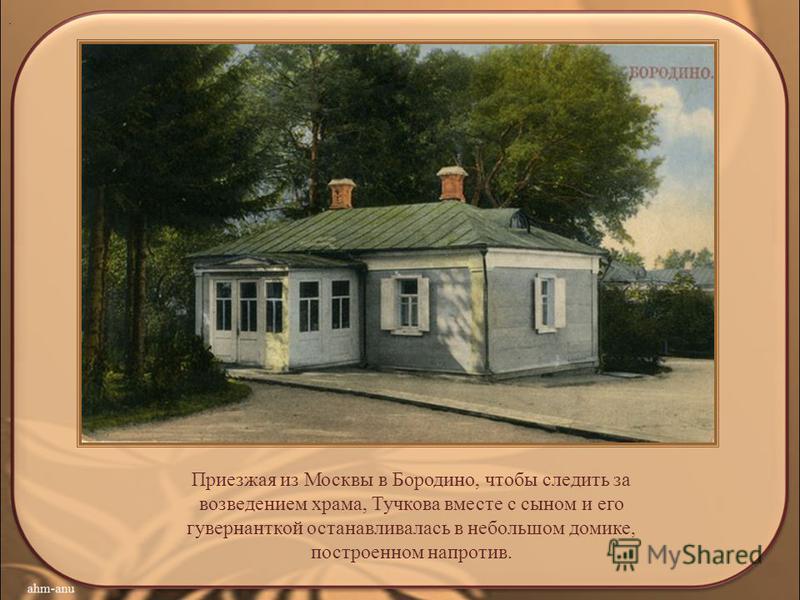 .. Приезжая из Москвы в Бородино, чтобы следить за возведением храма, Тучкова вместе с сыном и его гувернанткой останавливалась в небольшом домике, построенном напротив.