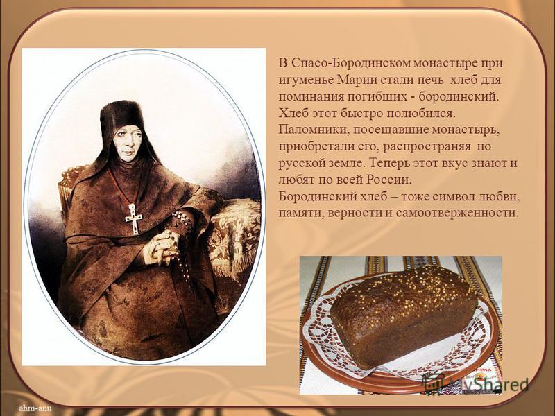 В Спасо-Бородинском монастыре при игуменье Марии стали печь хлеб для поминания погибших - бородинский. Хлеб этот быстро полюбился. Паломники, посещавшие монастырь, приобретали его, распространяя по русской земле. Теперь этот вкус знают и любят по все