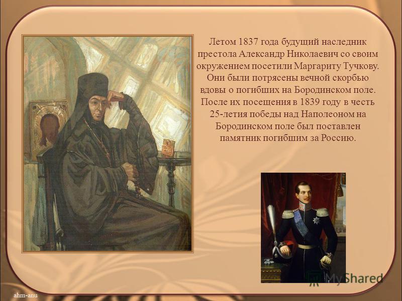 Летом 1837 года будущий наследник престола Александр Николаевич со своим окружением посетили Маргариту Тучкову. Они были потрясены вечной скорбью вдовы о погибших на Бородинском поле. После их посещения в 1839 году в честь 25-летия победы над Наполео