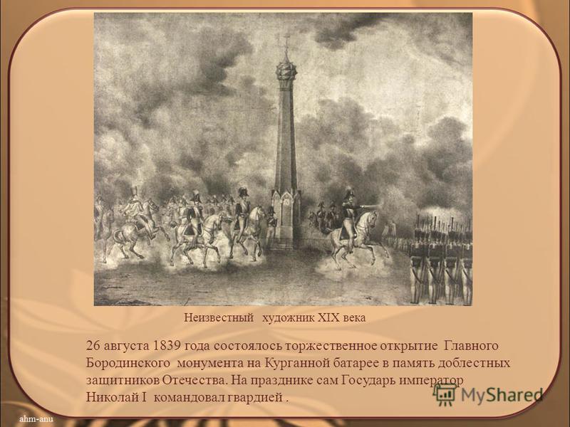 26 августа 1839 года состоялось торжественное открытие Главного Бородинского монумента на Курганной батарее в память доблестных защитников Отечества. На празднике сам Государь император Николай I командовал гвардией. Неизвестный художник XIX века