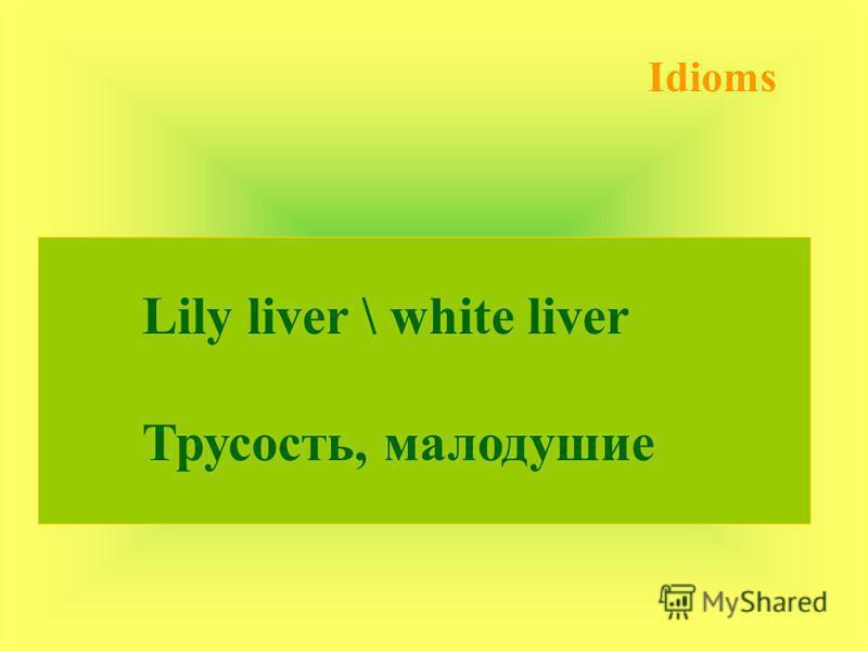 Idioms Lily liver \ white liver Трусость, малодушие