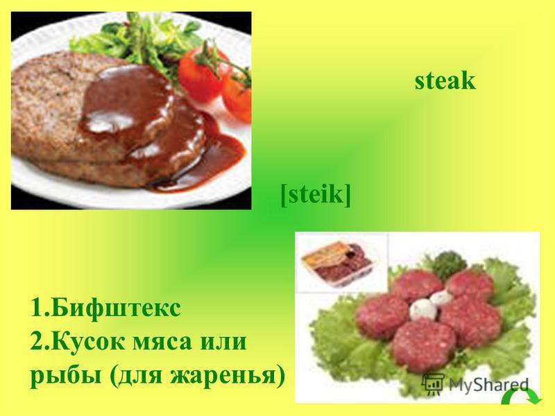 steak [steik] 1. Бифштекс 2. Кусок мяса или рыбы (для жаренья)