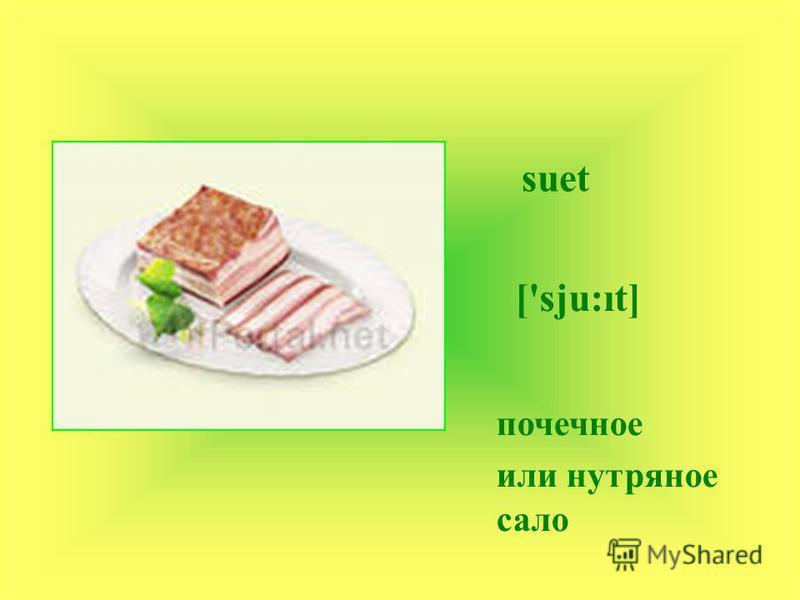 suet ['sju:t] почечное или нутряное сало