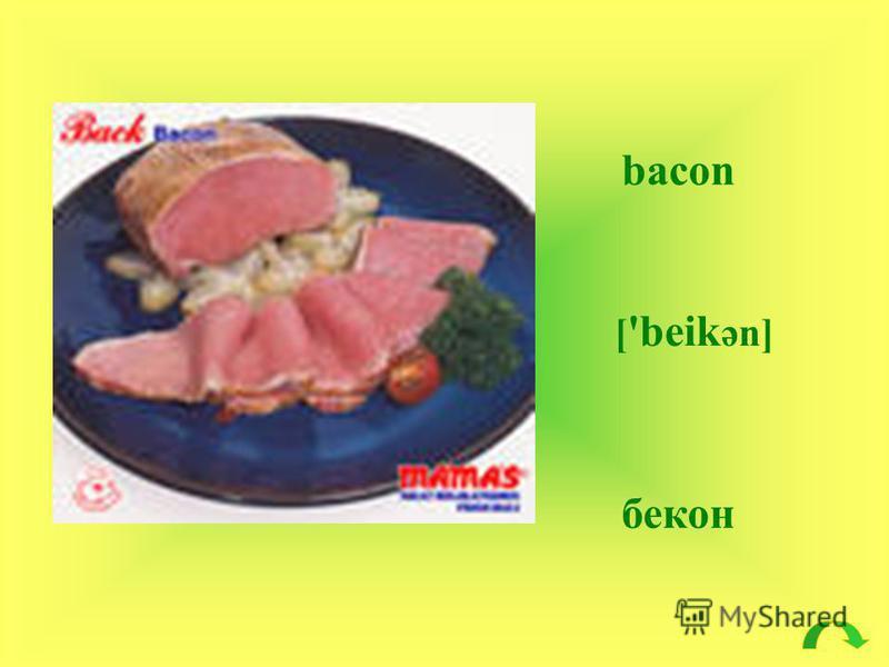 bacon [ 'beik әn] бекон