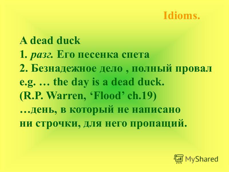 Idioms. A dead duck 1. разг. Его песенка спета 2. Безнадежное дело, полный провал e.g. … the day is a dead duck. (R.P. Warren, Flood ch.19) …день, в который не написано ни строчки, для него пропащий.