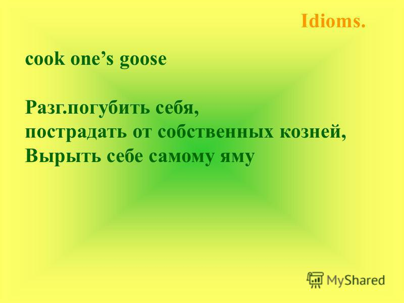 cook ones goose Разг.погубить себя, пострадать от собственных козней, Вырыть себе самому яму Idioms.