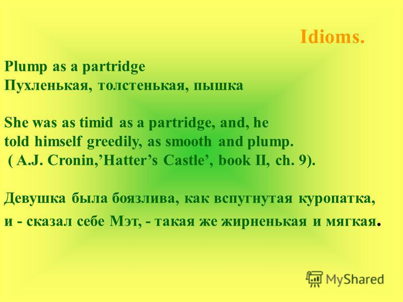 Idioms. Plump as a partridge Пухленькая, толстенькая, пышка She was as timid as a partridge, and, he told himself greedily, as smooth and plump. ( A.J. Cronin,Hatters Castle, book II, ch. 9). Девушка была боязлива, как вспугнутая куропатка, и - сказа