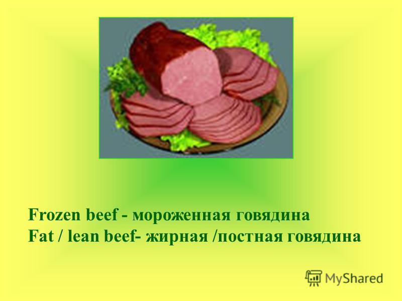 Frozen beef - мороженная говядина Fat / lean beef- жирная /постная говядина