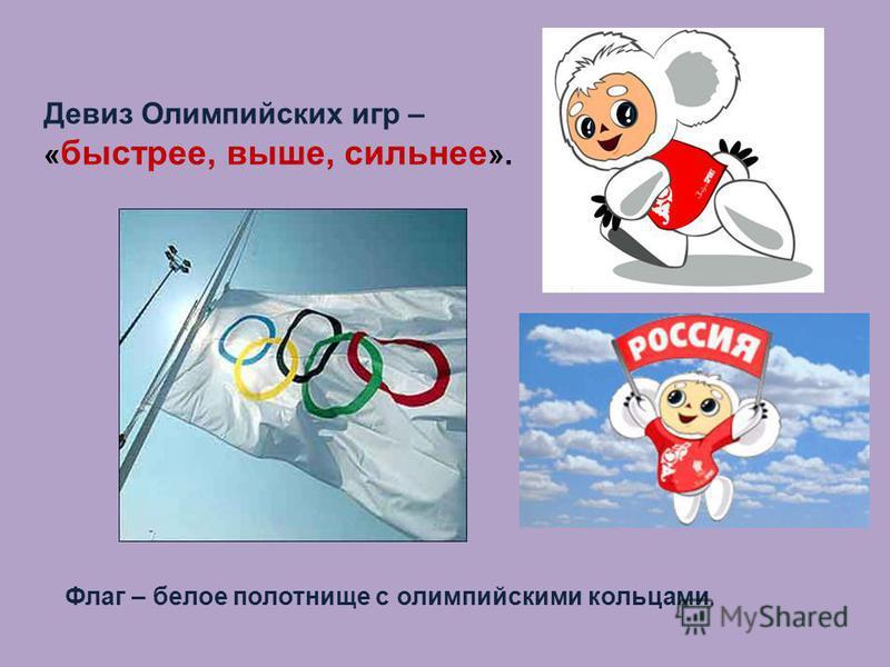 Девиз Олимпийских игр – « быстрее, выше, сильнее ». Флаг – белое полотнище с олимпийскими кольцами.