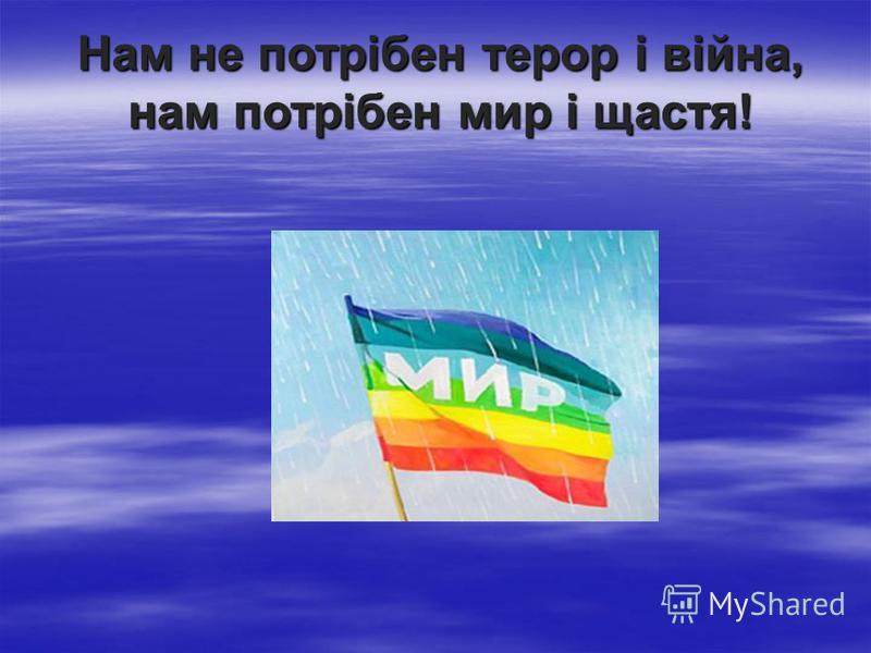 Нам не потрібен терор і війна, нам потрібен мир і щастя!