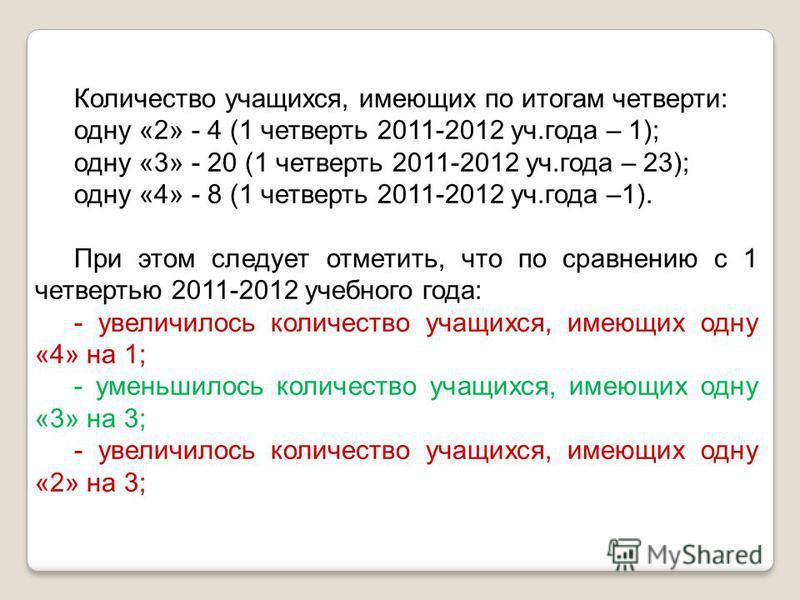 Количество учащихся, имеющих по итогам четверти: одну «2» - 4 (1 четверть 2011-2012 уч.года – 1); одну «3» - 20 (1 четверть 2011-2012 уч.года – 23); одну «4» - 8 (1 четверть 2011-2012 уч.года –1). При этом следует отметить, что по сравнению с 1 четве