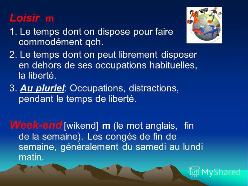 Loisir m 1. Le temps dont on dispose pour faire commodément qch. 2. Le temps dont on peut librement disposer en dehors de ses occupations habituelles, la liberté. 3. Au pluriel: Occupations, distractions, pendant le temps de liberté. Week-end [wikend