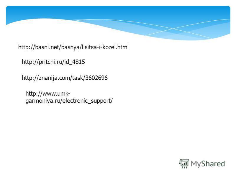 http://basni.net/basnya/lisitsa-i-kozel.html http://pritchi.ru/id_4815 http://znanija.com/task/3602696 http://www.umk- garmoniya.ru/electronic_support/