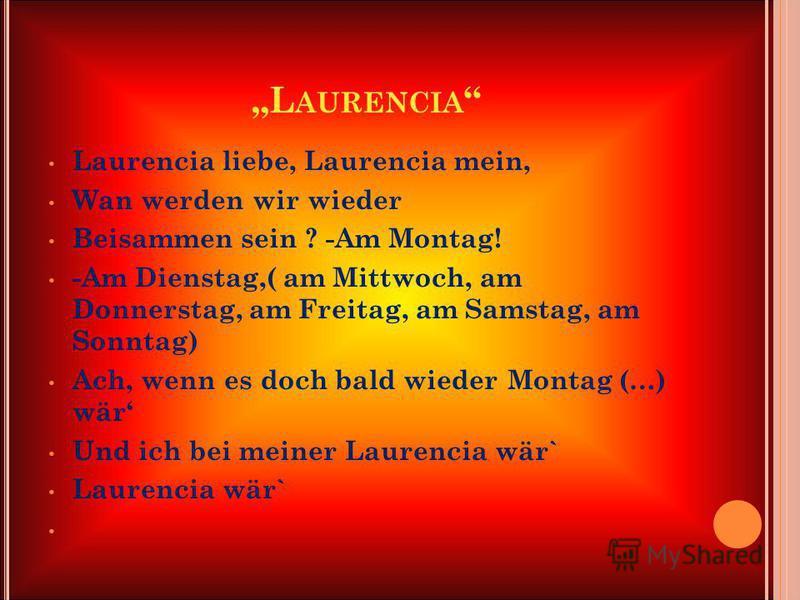 L AURENCIA Laurencia liebe, Laurencia mein, Wan werden wir wieder Beisammen sein ? -Am Montag! -Am Dienstag,( am Mittwoch, am Donnerstag, am Freitag, am Samstag, am Sonntag) Ach, wenn es doch bald wieder Montag (…) wär Und ich bei meiner Laurencia wä