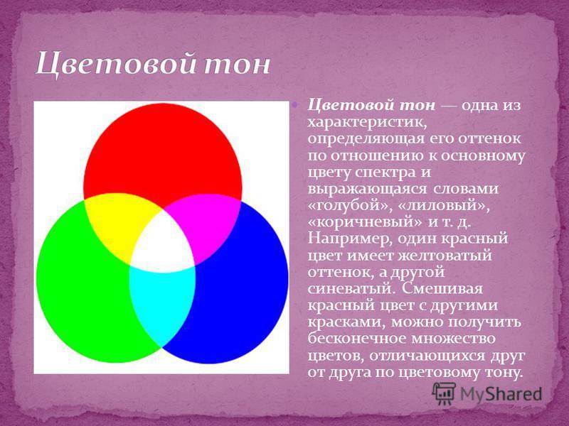 Цветовой тон одна из характеристик, определяющая его оттенок по отношению к основному цвету спектра и выражающаяся словами «голубой», «лиловый», «коричневый» и т. д. Например, один красный цвет имеет желтоватый оттенок, а другой синеватый. Смешивая к