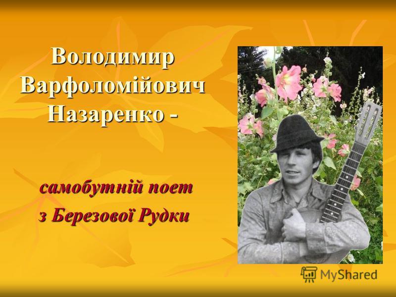 Володимир Варфоломійович Назаренко - самобутній поет самобутній поет з Березової Рудки з Березової Рудки