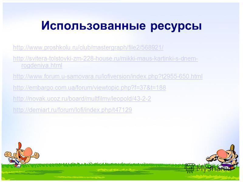 Использованные ресурсы http://www.proshkolu.ru/club/mastergraph/file2/568921/ http://svitera-tolstovki-zm-228-house.ru/mikki-maus-kartinki-s-dnem- rogdeniya.html http://www.forum.u-samovara.ru/lofiversion/index.php?t2955-650.html http://embargo.com.u