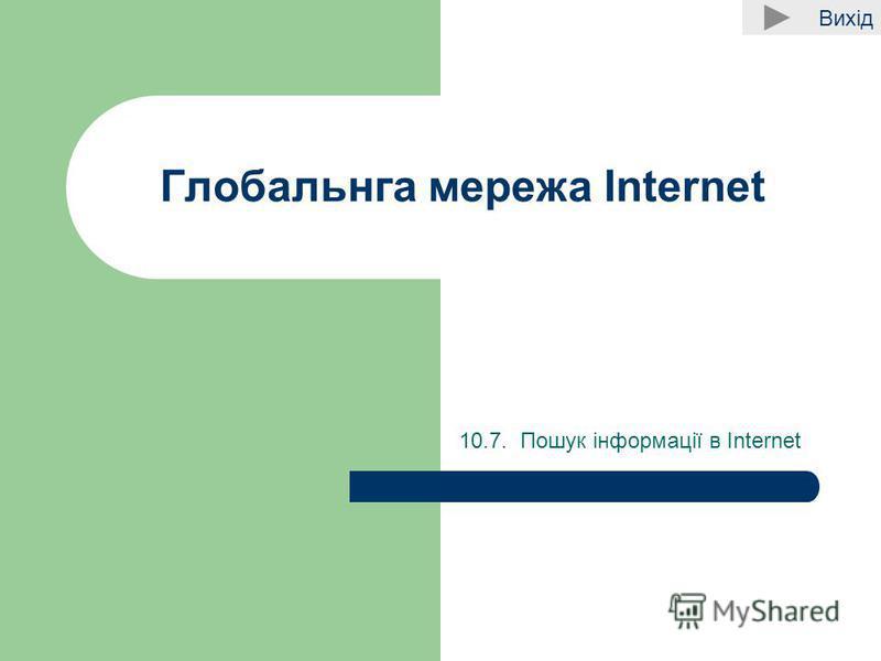 Вихід Глобальнга мережа Internet 10.7. Пошук інформації в Internet