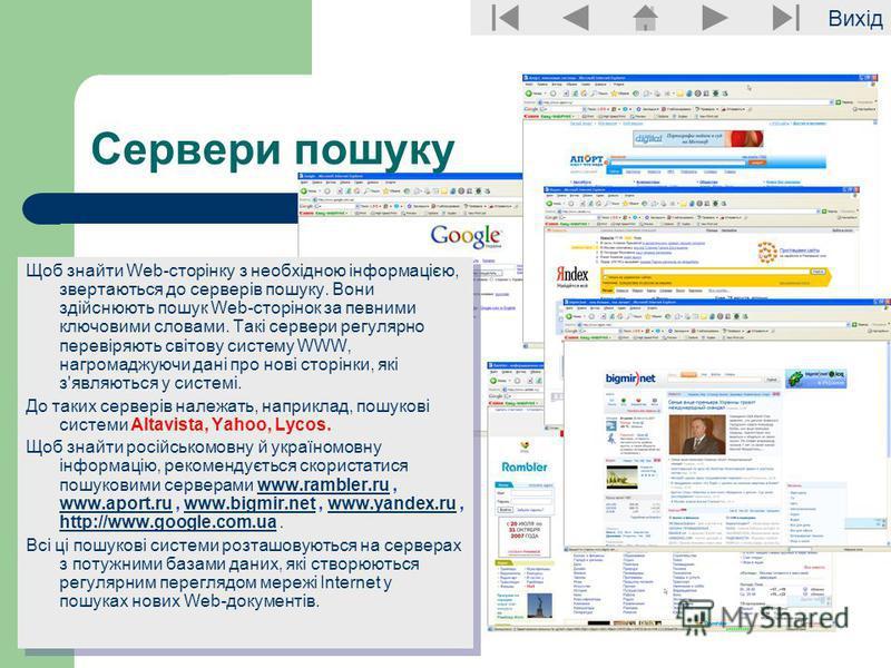 Вихід Сервери пошуку Щоб знайти Web-сторінку з необхідною інформацією, звертаються до серверів пошуку. Вони здійснюють пошук Web-сторінок за певними ключовими словами. Такі сервери регулярно перевіряють світову систему WWW, нагромаджуючи дані про нов