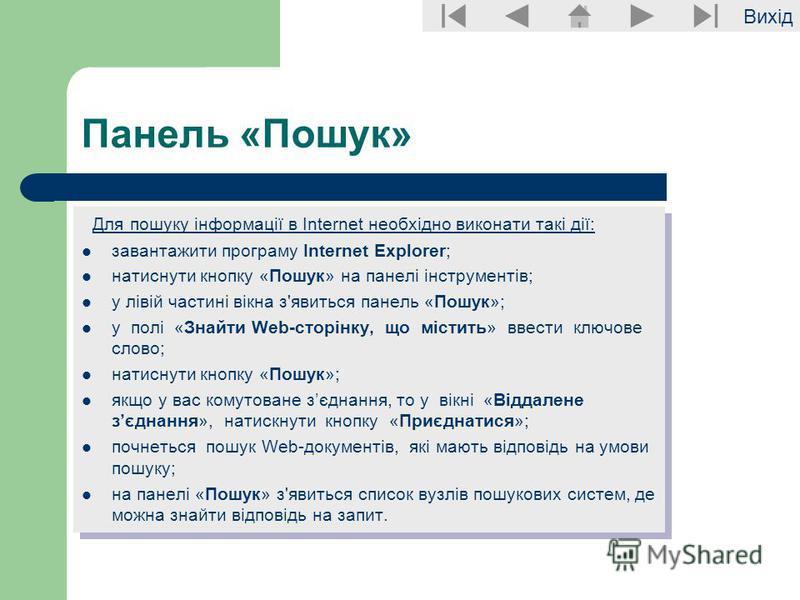 Вихід Панель «Пошук» Для пошуку інформації в Internet необхідно виконати такі дії: завантажити програму Internet Explorer; натиснути кнопку «Пошук» на панелі інструментів; у лівій частині вікна з'явиться панель «Пошук»; у полі «Знайти Web-сторінку, щ
