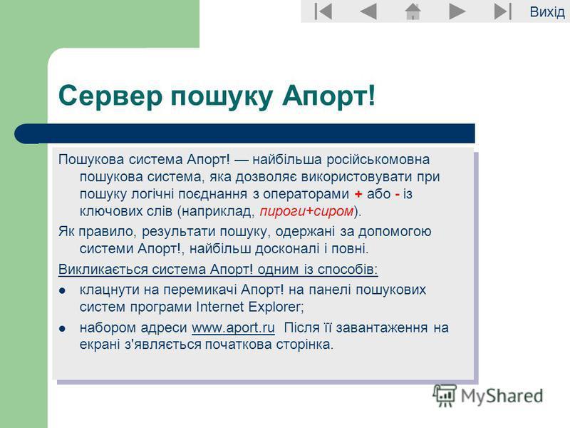 Вихід Сервер пошуку Апорт! Пошукова система Апорт! найбільша російськомовна пошукова система, яка дозволяє використовувати при пошуку логічні поєднання з операторами + або - із ключових слів (наприклад, пироги+сиром). Як правило, результати пошуку, о