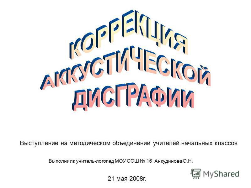 Выступление на методическом объединении учителей начальных классов 21 мая 2008 г. Выполнила учитель-логопед МОУ СОШ 16 Анкудинова О.Н.
